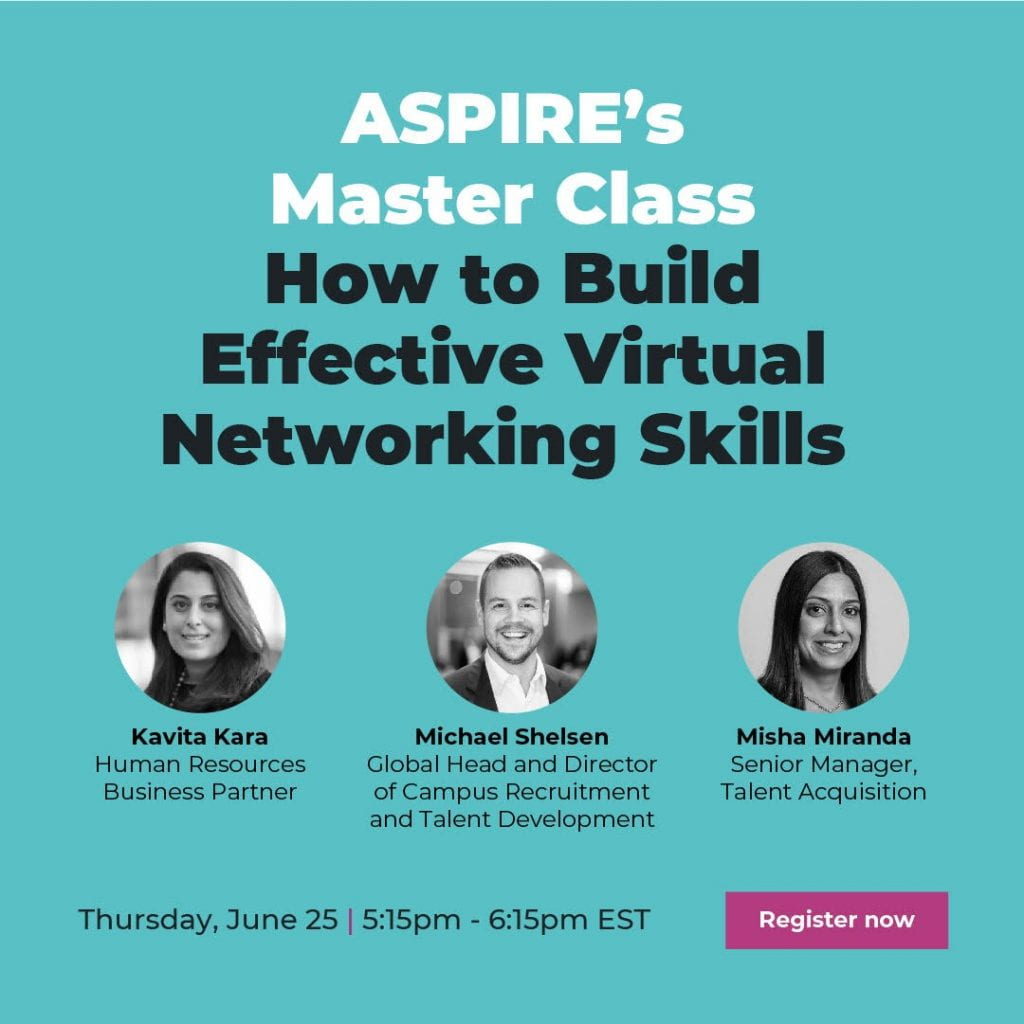 ASPIRE's Master Class How to Build Effective Virtual Networking Skills. Kavita Kara, Human Resources, Business Partner. Michael Shelsen, Global Head and Director of Campus Recruitment and Talent Development. Misha Miranda, Senior Manager, Talent Acquisition. Thursday, June 25, 5:15pm-6:15pm EST. Register now.