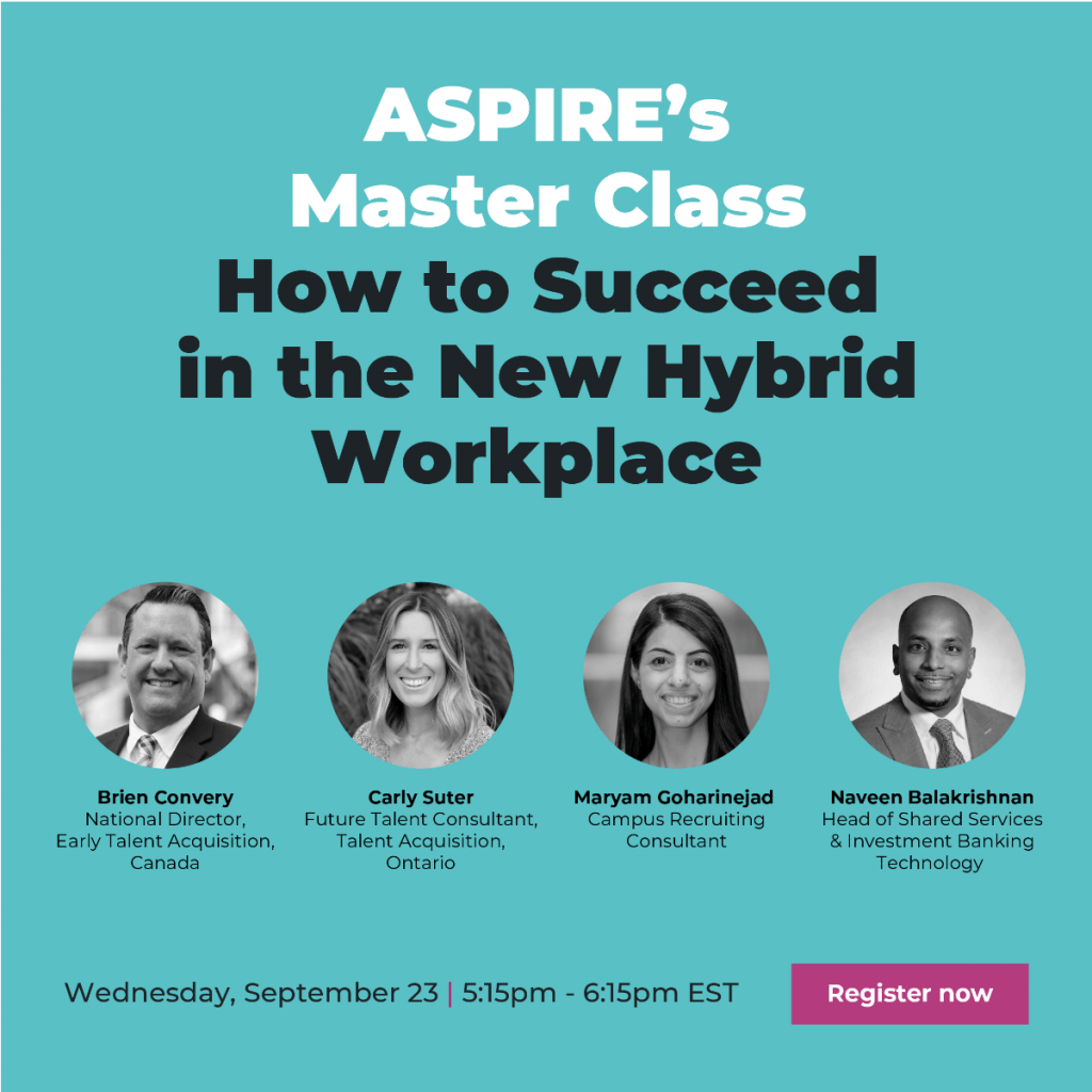 ASPIRE's Master Class How to Succeed in the New Hybrid Workplace. Brien Convery, National Director, Early Talent Acquisition, Canada. Carly Suter, Future Talent Consultant, Talent Acquisition, Ontario. Maryam Goharinejad, Campus Recruiting Consultant. Naveen Balakrishnan, Head of Shared Services & Investment Banking Technology. Wednesday, September 23, 5:15 pm - 6:16 pm EST. Register now.